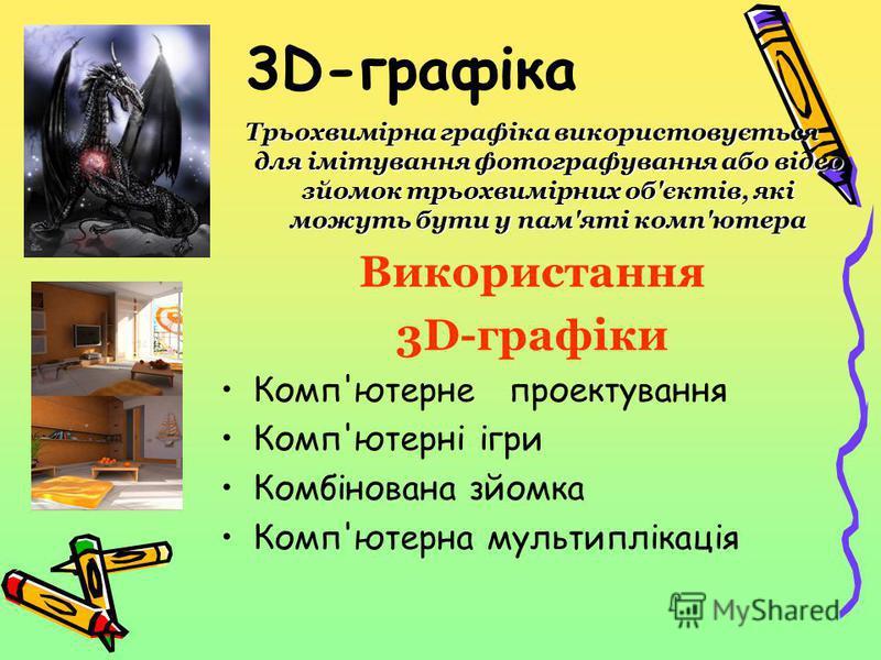 3D-графіка Трьохвимірна графіка використовується для імітування фотографування або відео зйомок трьохвимірних об'єктів, які можуть бути у пам'яті комп'ютера Використання 3D-графіки Комп'ютерне проектування Комп'ютерні ігри Комбінована зйомка Комп'юте