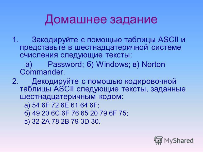 Домашнее задание 1. Закодируйте с помощью таблицы ASCII и представьте в шестнадцатеричной системе счисления следующие тексты: a) Password; б) Windows; в) Norton Commander. 2. Декодируйте с помощью кодировочной таблицы ASCII следующие тексты, заданные