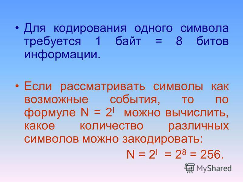 Для кодирования одного символа требуется 1 байт = 8 битов информации. Если рассматривать символы как возможные события, то по формуле N = 2 I можно вычислить, какое количество различных символов можно закодировать: N = 2 I = 2 8 = 256.
