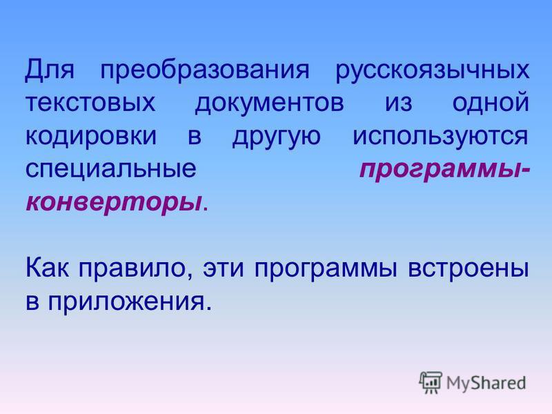 Для преобразования русскоязычных текстовых документов из одной кодировки в другую используются специальные программы- конверторы. Как правило, эти программы встроены в приложения.