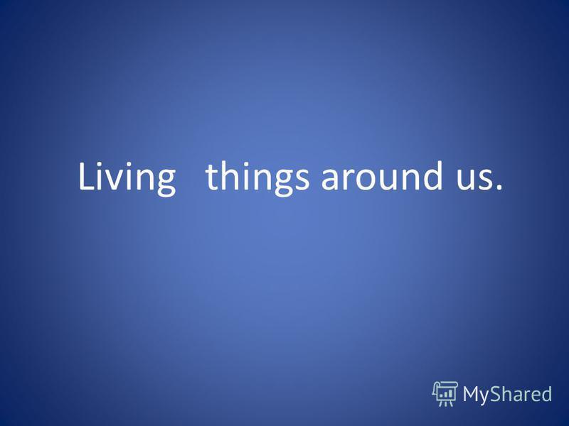 Living things around us.