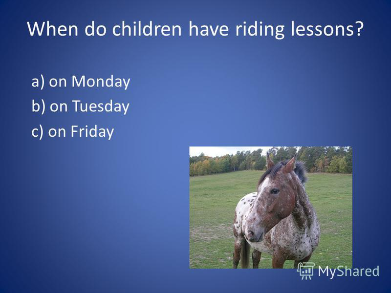 When do children have riding lessons? a) on Monday b) on Tuesday c) on Friday