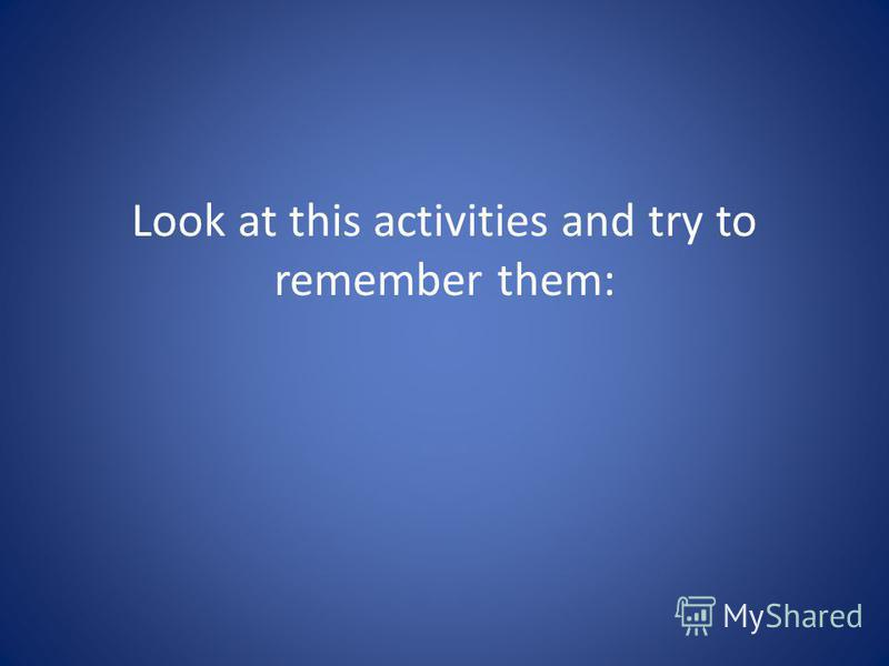 Look at this activities and try to remember them: