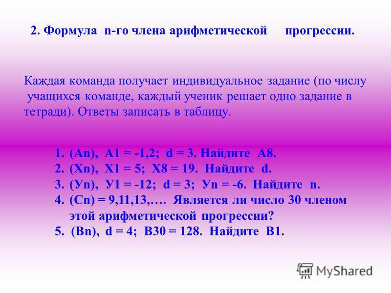 2. Формула n-го члена арифметической прогрессии. Каждая команда получает индивидуальное задание (по числу учащихся команде, каждый ученик решает одно задание в тетради). Ответы записать в таблицу. 1.(Аn), А1 = -1,2; d = 3. Найдите А8. 2.(Хn), Х1 = 5;