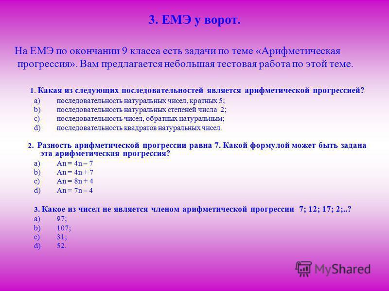 3. ЕМЭ у ворот. На ЕМЭ по окончании 9 класса есть задачи по теме «Арифметическая прогрессия». Вам предлагается небольшая тестовая работа по этой теме. 1. Какая из следующих последовательностей является арифметической прогрессией? a)последовательность