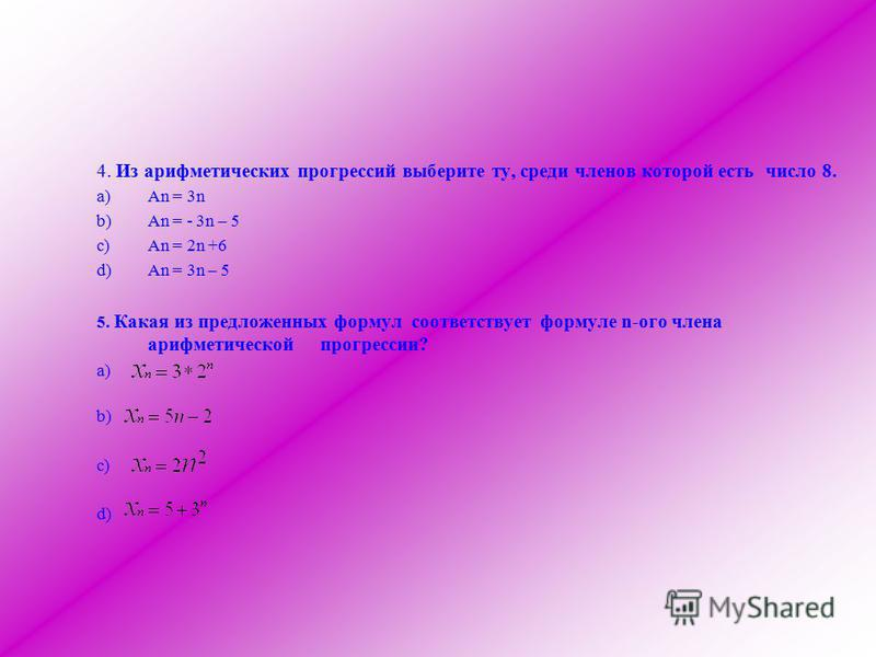 4. Из арифметических прогрессий выберите ту, среди членов которой есть число 8. a)Аn = 3n b)An = - 3n – 5 c)An = 2n +6 d)An = 3n – 5 5. Какая из предложенных формул соответствует формуле n-ого члена арифметической прогрессии? a) b) c) d)
