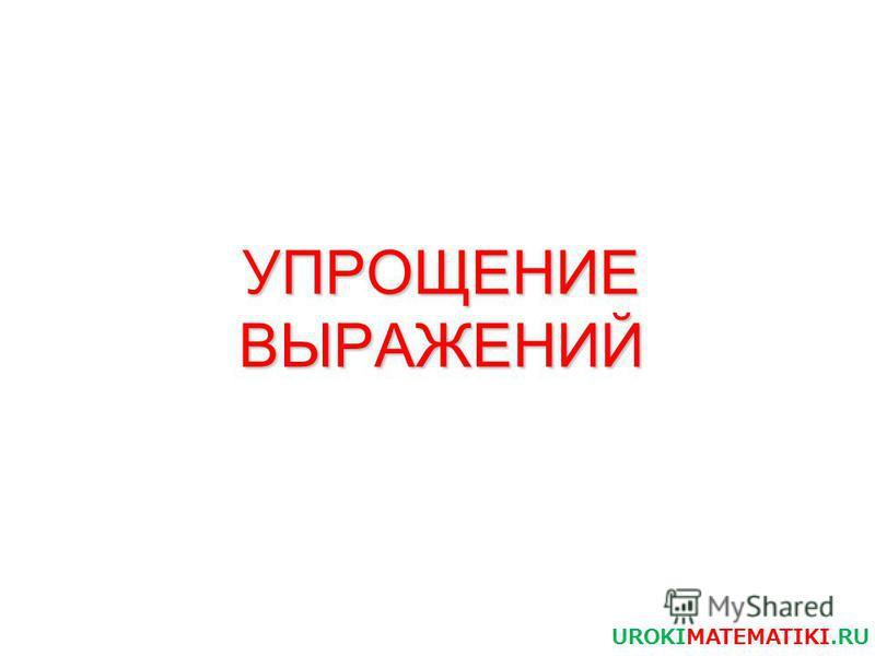 УПРОЩЕНИЕ ВЫРАЖЕНИЙ UROKIMATEMATIKI.RU
