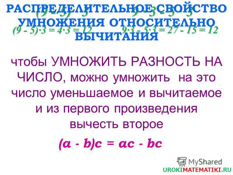 (9 - 5) · 3 9 · 3 - 5 · 3 (9 - 5)·3 = 4 · 3 = 12 9·3 - 5 · 3 = 27 - 15 = 12 UROKIMATEMATIKI.RU чтобы УМНОЖИТЬ РАЗНОСТЬ НА ЧИСЛО, можно умножить на это число уменьшаемое и вычитаемое и из первого произведения вычесть второе РАСПРЕДЕЛИТЕЛЬНОЕ СВОЙСТВО