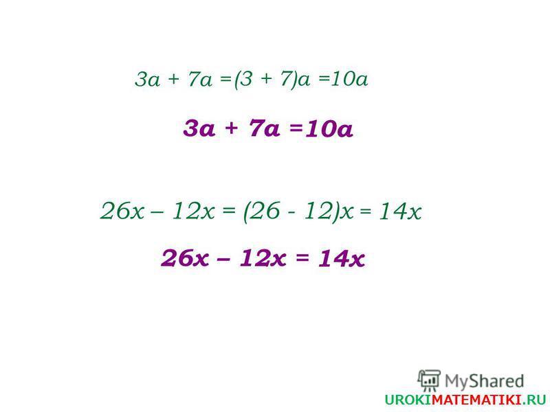 3 а + 7 а = (3 + 7)а =10 а 3 а + 7 а = 10 а 26 х – 12 х = (26 - 12)х = 14 х 26 х – 12 х = 14 х UROKIMATEMATIKI.RU