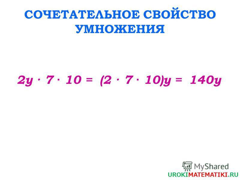 СОЧЕТАТЕЛЬНОЕ СВОЙСТВО УМНОЖЕНИЯ 2 у · 7 · 10 = UROKIMATEMATIKI.RU (2 · 7 · 10)у =140 у