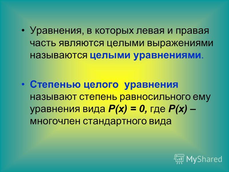 Уравнения, в которых левая и правая часть являются целыми выражениями называются целыми уравнениями. Степенью целого уравнения называют степень равносильного ему уравнения вида Р(х) = 0, где Р(х) – многочлен стандартного вида