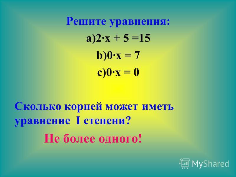 Решите уравнения: a)2 х + 5 =15 b)0 х = 7 c)0 х = 0 Сколько корней может иметь уравнение I степени? Не более одного!