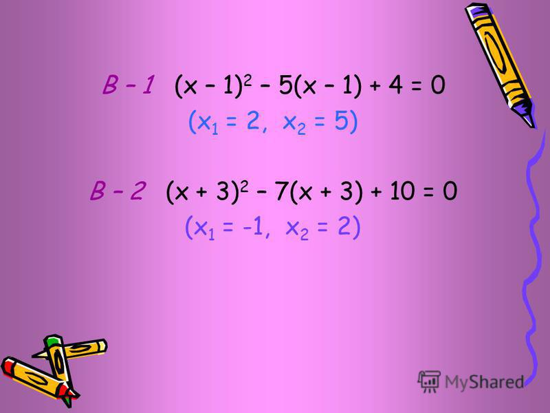 В – 1 (х – 1) 2 – 5(х – 1) + 4 = 0 (х 1 = 2, х 2 = 5) В – 2 (х + 3) 2 – 7(х + 3) + 10 = 0 (х 1 = -1, х 2 = 2)