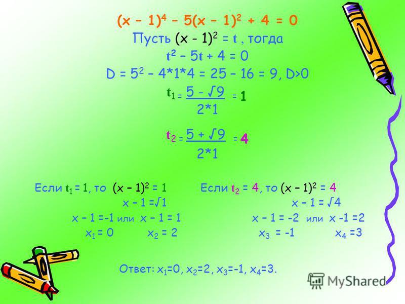 (х – 1) 4 – 5(х – 1) 2 + 4 = 0 Пусть (х - 1) 2 = t, тогда t 2 – 5 t + 4 = 0 D = 5 2 – 4*1*4 = 25 – 16 = 9, D>0 t 1 = 5 - 9 = 1 2*1 t 2 = 5 + 9 = 4 2*1 Если t 1 = 1, то (х – 1) 2 = 1 Если t 2 = 4, то (х – 1) 2 = 4 х – 1 =1 х – 1 = 4 х – 1 =-1 или х –
