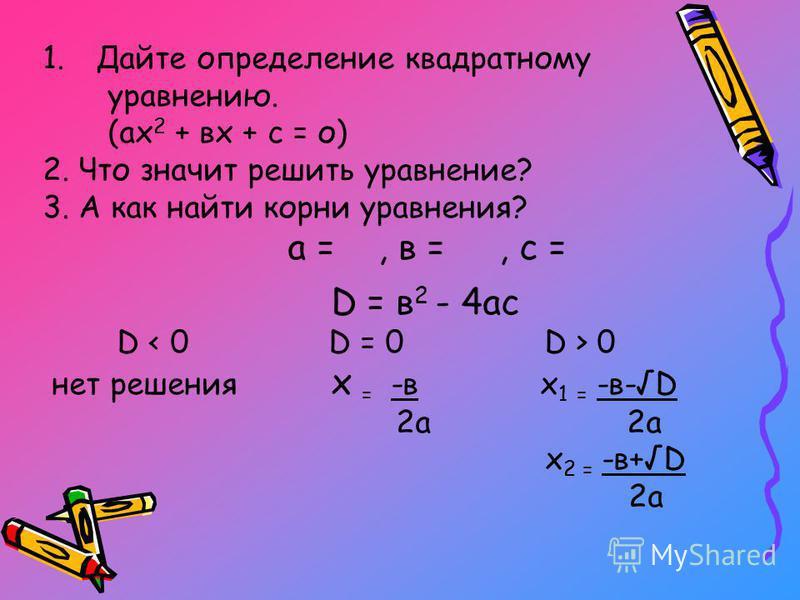 1. Дайте определение квадратному уравнению. (ах 2 + вх + с = о) 2. Что значит решить уравнение? 3. А как найти корни уравнения? а =, в =, с = D = в 2 - 4 ас D 0 нет решения х = -в х 1 = -в-D 2 а 2 а х 2 = -в+D 2 а