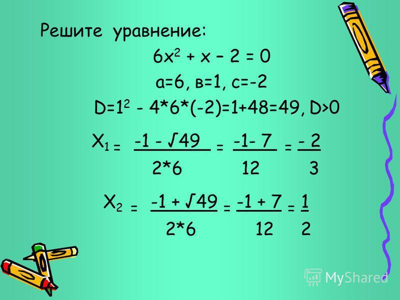 Решите уравнение: 6 х 2 + х – 2 = 0 а=6, в=1, с=-2 D=1 2 - 4*6*(-2)=1+48=49, D>0 Х 1 = -1 - 49 = -1- 7 = - 2 2*6 12 3 Х 2 = -1 + 49 = -1 + 7 = 1 2*6 12 2