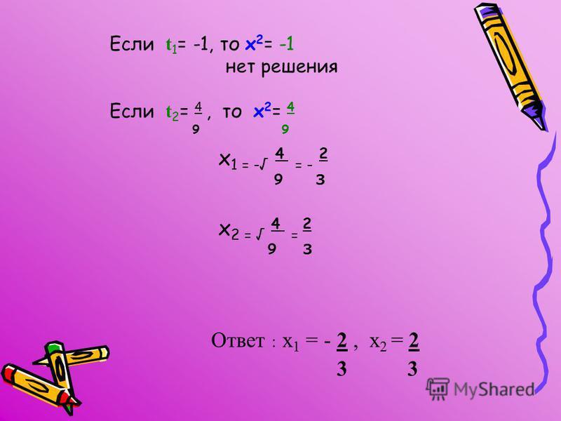 Если t 1 = -1, то х 2 = -1 нет решения Если t 2 = 4, то х 2 = 4 9 х 1 = - 4 = - 2 9 3 х 2 = 4 = 2 9 3 Ответ : х 1 = - 2, х 2 = 2 3 3