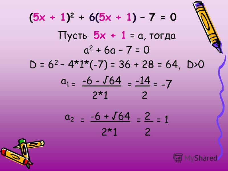 (5 х + 1) 2 + 6(5 х + 1) – 7 = 0 Пусть 5 х + 1 = а, тогда а 2 + 6 а – 7 = 0 D = 6 2 – 4*1*(-7) = 36 + 28 = 64, D>0 а 1 = -6 - 64 = -14 = -7 2*1 2 а 2 = -6 + 64 = 2 = 1 2*1 2