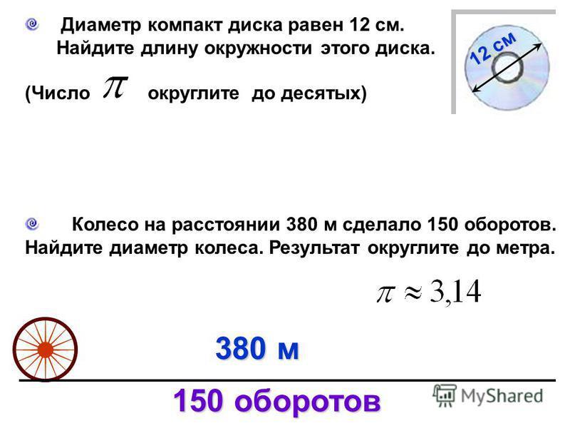 Диаметр компакт диска равен 12 см. Найдите длину окружности этого диска. (Число округлите до десятых) 12 см Колесо на расстоянии 380 м сделало 150 оборотов. Найдите диаметр колеса. Результат округлите до метра. 380 м 150 оборотов