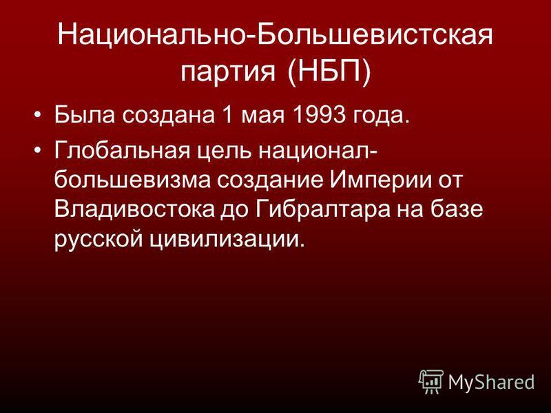 Национально-Большевистская партия (НБП) Была создана 1 мая 1993 года. Глобальная цель национал- большевизма создание Империи от Владивостока до Гибралтара на базе русской цивилизации.