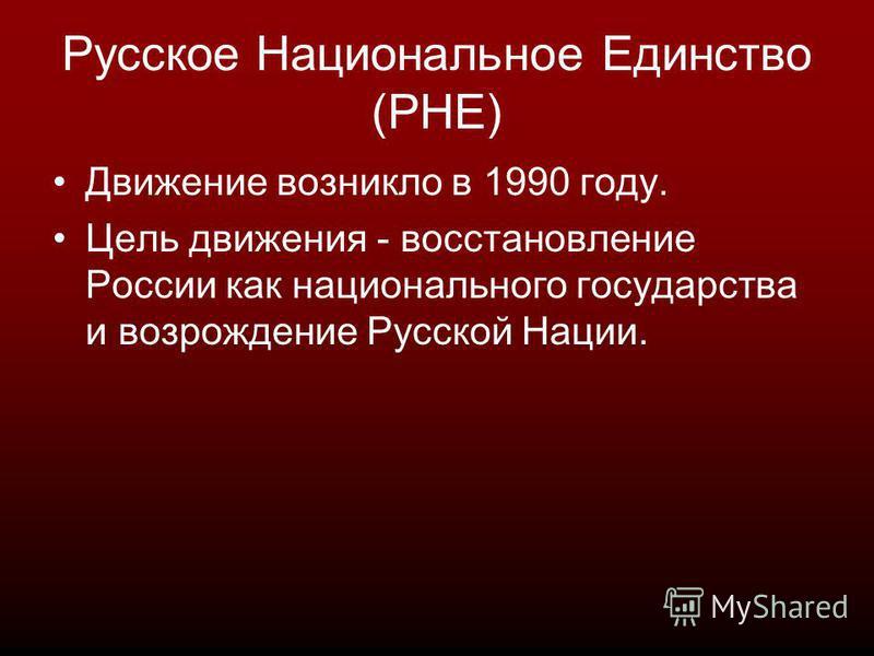 Русское Национальное Единство (РНЕ) Движение возникло в 1990 году. Цель движения - восстановление России как национального государства и возрождение Русской Нации.