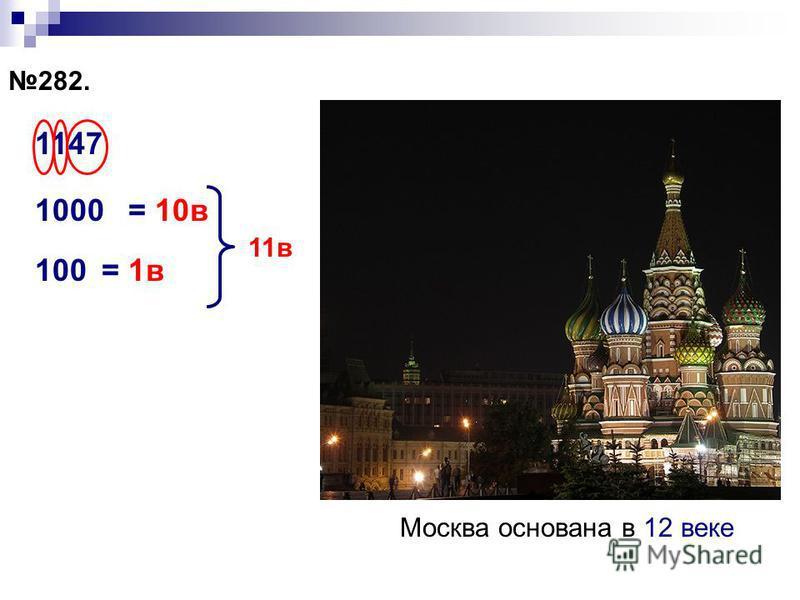 282. 1147 1000= 10 в 100= 1 в 11 в Москва основана в 12 веке