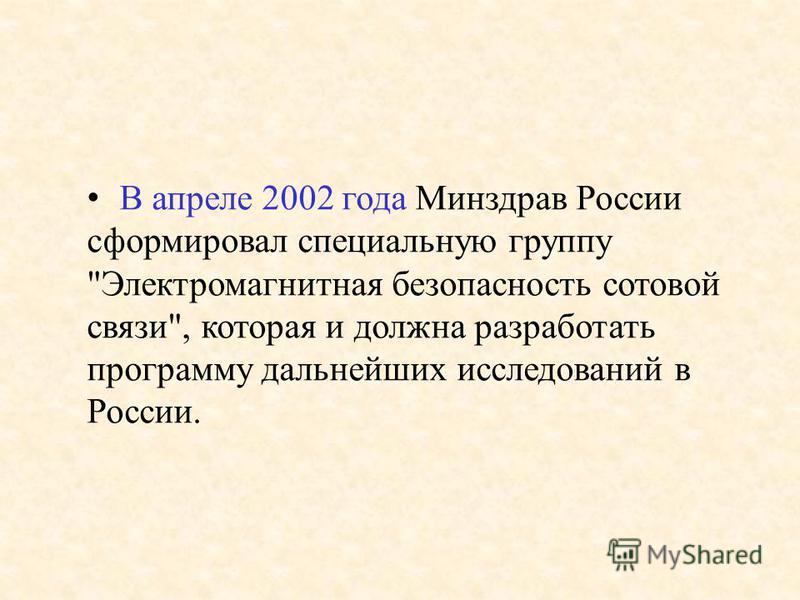 В апреле 2002 года Минздрав России сформировал специальную группу Электромагнитная безопасность сотовой связи, которая и должна разработать программу дальнейших исследований в России.