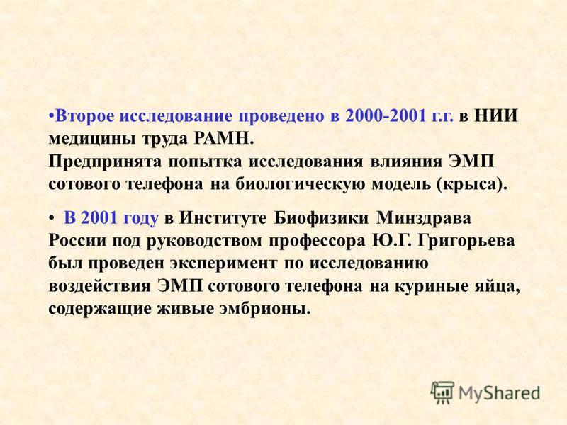 Второе исследование проведено в 2000-2001 г.г. в НИИ медицины труда РАМН. Предпринята попытка исследования влияния ЭМП сотового телефона на биологическую модель (крыса). В 2001 году в Институте Биофизики Минздрава России под руководством профессора Ю