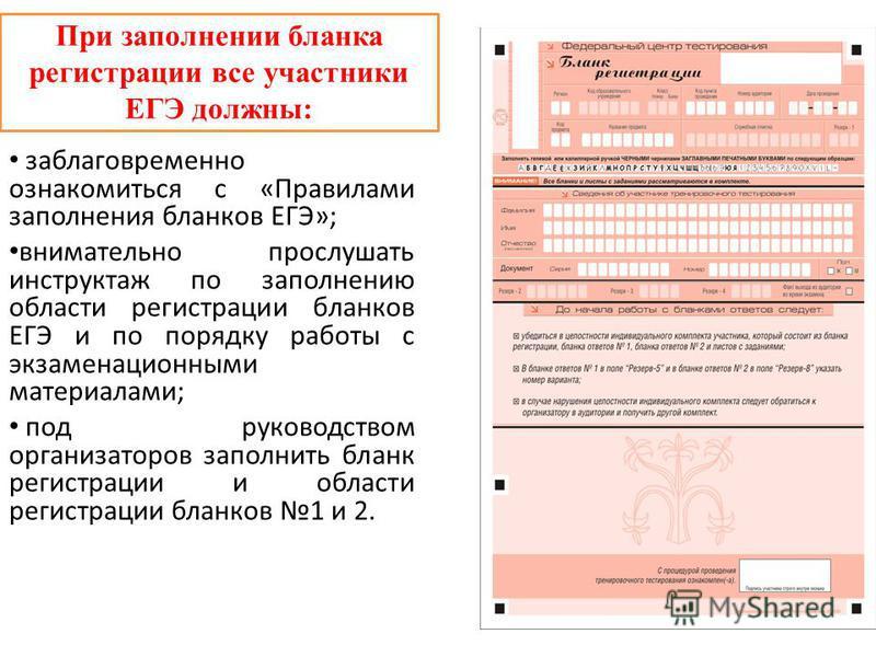 При заполнении бланка регистрации все участники ЕГЭ должны: заблаговременно ознакомиться с «Правилами заполнения бланков ЕГЭ»; внимательно прослушать инструктаж по заполнению области регистрации бланков ЕГЭ и по порядку работы с экзаменационными мате