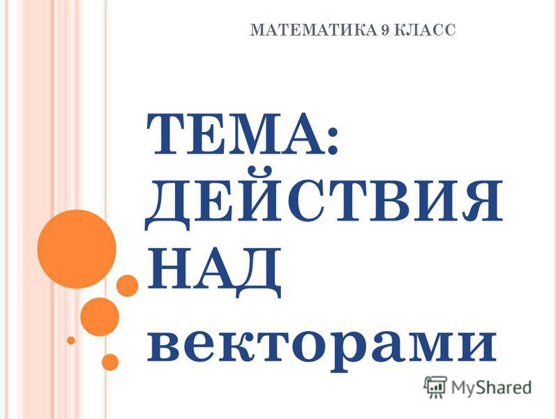 ТЕМА: ДЕЙСТВИЯ НАД векторами МАТЕМАТИКА 9 КЛАСС