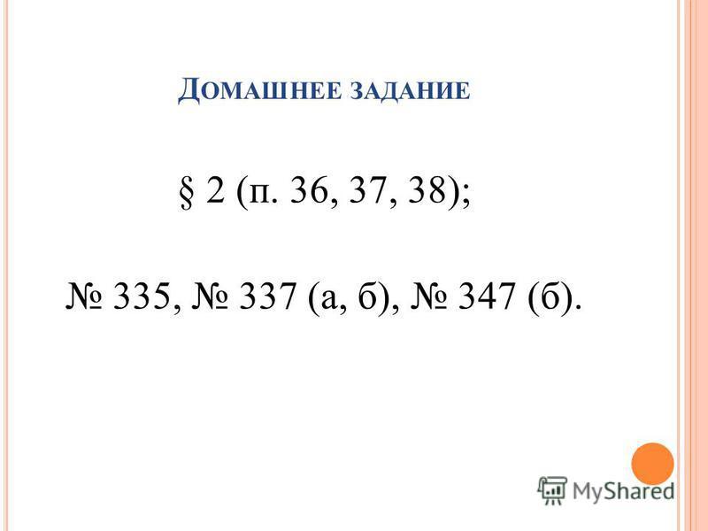§ 2 (п. 36, 37, 38); 335, 337 (а, б), 347 (б). Д ОМАШНЕЕ ЗАДАНИЕ