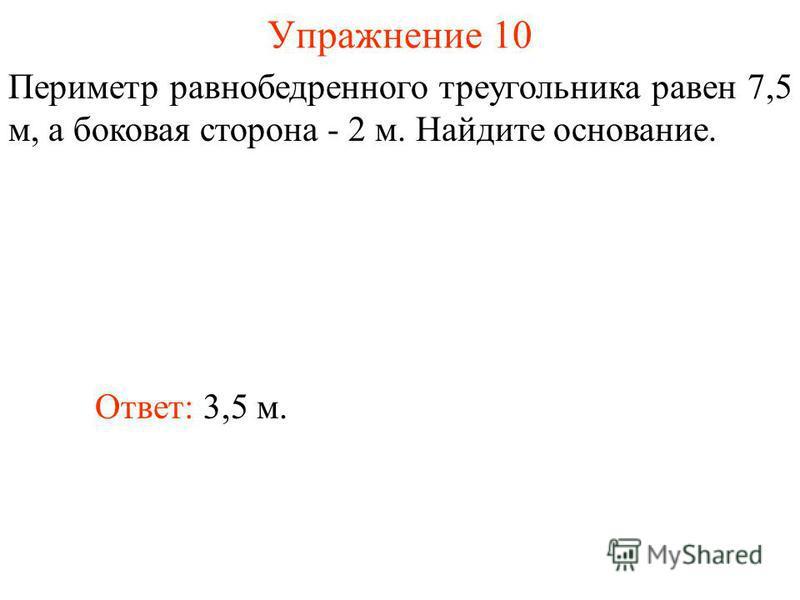 Упражнение 10 Ответ: 3,5 м. Периметр равнобедренного треугольника равен 7,5 м, а боковая сторона - 2 м. Найдите основание.