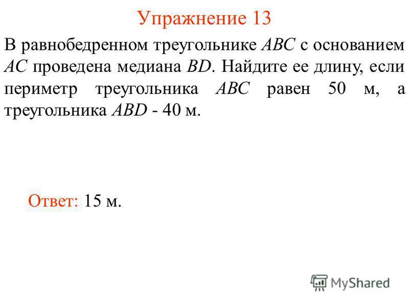Упражнение 13 Ответ: 15 м. В равнобедренном треугольнике АВС с основанием АС проведена медиана BD. Найдите ее длину, если периметр треугольника АВС равен 50 м, а треугольника АВD - 40 м.