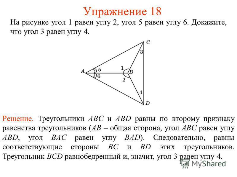 На рисунке угол 1 равен углу 2, угол 5 равен углу 6. Докажите, что угол 3 равен углу 4. Решение. Треугольники ABС и ABD равны по второму признаку равенства треугольников (AB – общая сторона, угол ABC равен углу ABD, угол BAC равен углу BAD). Следоват
