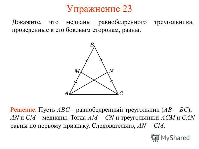 Упражнение 23 Решение. Пусть ABC – равнобедренный треугольник (AB = BC), AN и CM – медианы. Тогда AM = CN и треугольники ACM и CAN равны по первому признаку. Следовательно, AN = CM. Докажите, что медианы равнобедренного треугольника, проведенные к ег