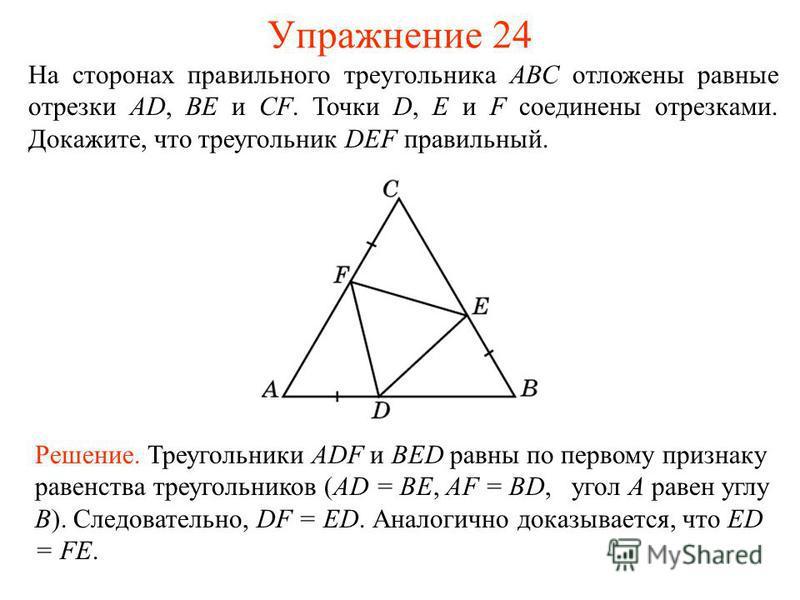Упражнение 24 Решение. Треугольники ADF и BED равны по первому признаку равенства треугольников (AD = BE, AF = BD, угол A равен углу B). Следовательно, DF = ED. Аналогично доказывается, что ED = FE. На сторонах правильного треугольника АВС отложены р