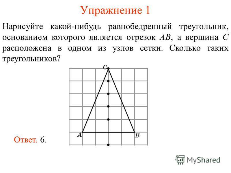 Упражнение 1 Нарисуйте какой-нибудь равнобедренный треугольник, основанием которого является отрезок AB, а вершина C расположена в одном из узлов сетки. Сколько таких треугольников? Ответ. 6.