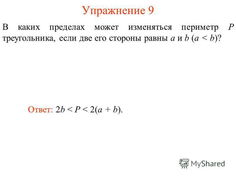 Упражнение 9 В каких пределах может изменяться периметр P треугольника, если две его стороны равны a и b (a < b)? Ответ: 2b < P < 2(a + b).