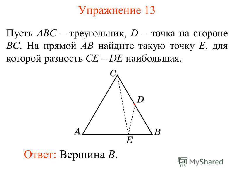 Упражнение 13 Пусть ABC – треугольник, D – точка на стороне BC. На прямой AB найдите такую точку E, для которой разность CE – DE наибольшая. Ответ: Вершина B.