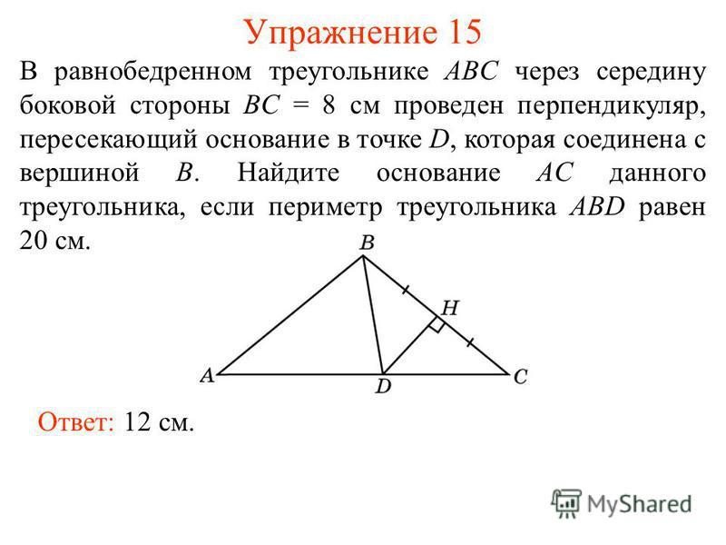 Упражнение 15 Ответ: 12 см. В равнобедренном треугольнике ABC через середину боковой стороны BC = 8 см проведен перпендикуляр, пересекающий основание в точке D, которая соединена с вершиной B. Найдите основание AC данного треугольника, если периметр
