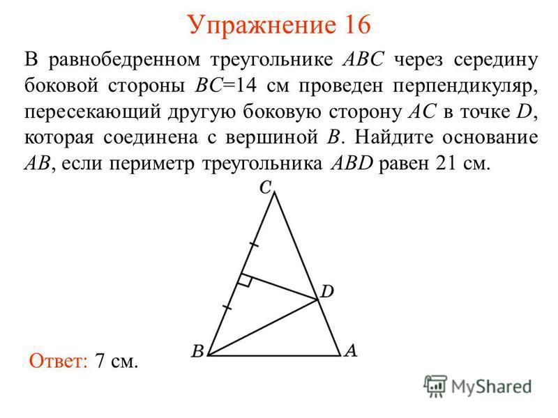 Упражнение 16 Ответ: 7 см. В равнобедренном треугольнике ABC через середину боковой стороны BC=14 см проведен перпендикуляр, пересекающий другую боковую сторону AC в точке D, которая соединена с вершиной B. Найдите основание AB, если периметр треугол