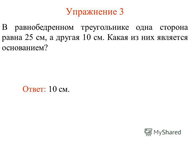 Упражнение 3 В равнобедренном треугольнике одна сторона равна 25 см, а другая 10 см. Какая из них является основанием? Ответ: 10 см.
