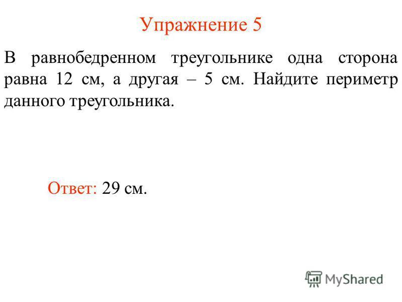 Упражнение 5 В равнобедренном треугольнике одна сторона равна 12 см, а другая – 5 см. Найдите периметр данного треугольника. Ответ: 29 см.