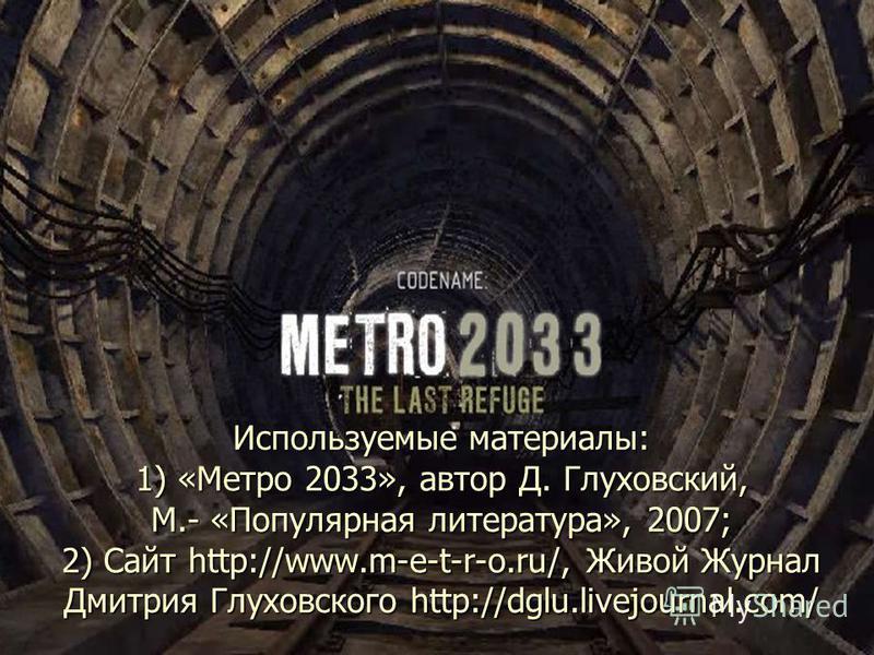 Используемые материалы: 1) «Метро 2033», автор Д. Глуховский, М.- «Популярная литература», 2007; 2) Сайт http://www.m-e-t-r-o.ru/, Живой Журнал Дмитрия Глуховского http://dglu.livejournal.com/