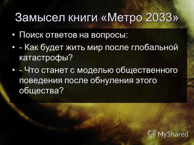Замысел книги «Метро 2033» Поиск ответов на вопросы: - Как будет жить мир после глобальной катастрофы? - Что станет с моделью общественного поведения после обнуления этого общества?