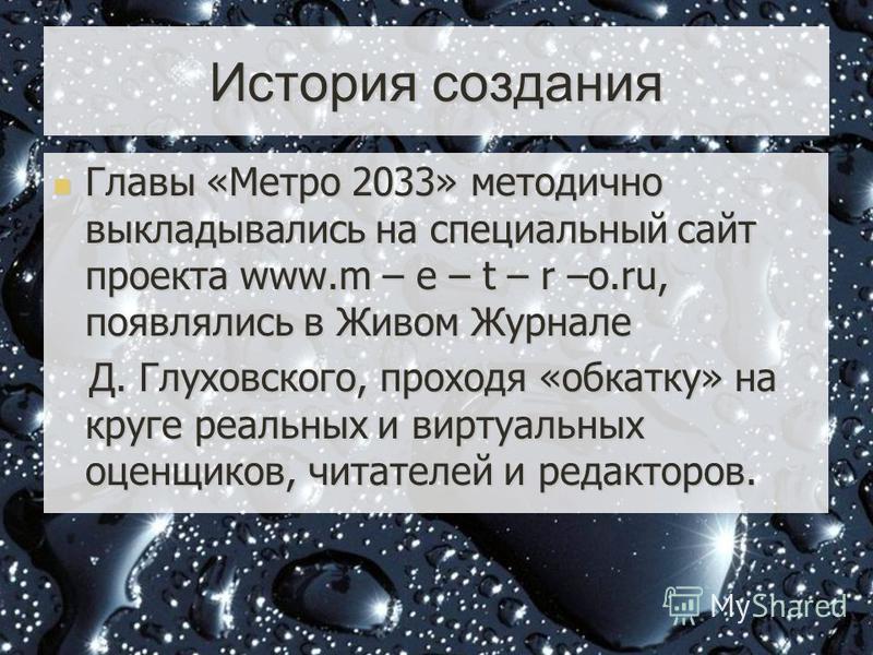 История создания Главы «Метро 2033» методично выкладывались на специальный сайт проекта www.m – e – t – r –o.ru, появлялись в Живом Журнале Д. Глуховского, проходя «обкатку» на круге реальных и виртуальных оценщиков, читателей и редакторов.