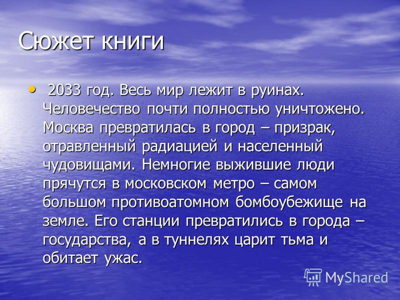 Сюжет книги 2 2033 год. Весь мир лежит в руинах. Человечество почти полностью уничтожено. Москва превратилась в город – призрак, отравленный радиацией и населенный чудовищами. Немногие выжившие люди прячутся в московском метро – самом большом противо