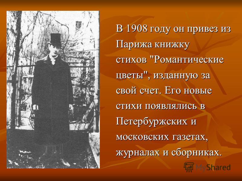 В 1908 году он привез из Паpижа книжку стихов Романтические цветы, изданную за свой счет. Его новые стихи появлялись в Петеpбуpжских и московских газетах, журналах и сборниках.