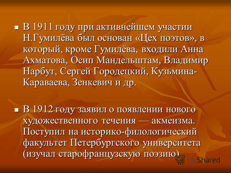 В 1911 году при активнейшем участии Н.Гумилёва был основан «Цех поэтов», в который, кроме Гумилёва, входили Анна Ахматова, Осип Мандельштам, Владимир Нарбут, Сергей Городецкий, Кузьмина- Караваева, Зенкевич и др. В 1911 году при активнейшем участии Н