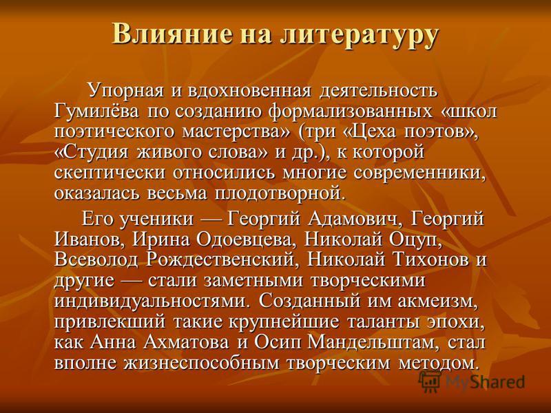 Влияние на литературу Упорная и вдохновенная деятельность Гумилёва по созданию формализованных «школ поэтического мастерства» (три «Цеха поэтов», «Студия живого слова» и др.), к которой скептически относились многие современники, оказалась весьма пло